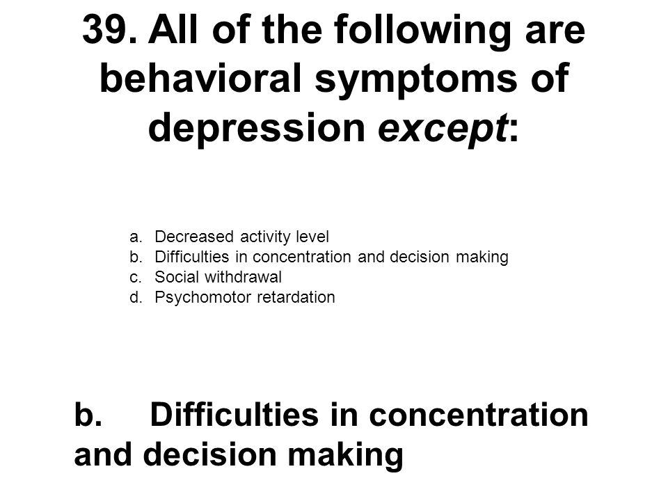 39. All of the following are behavioral symptoms of depression except: