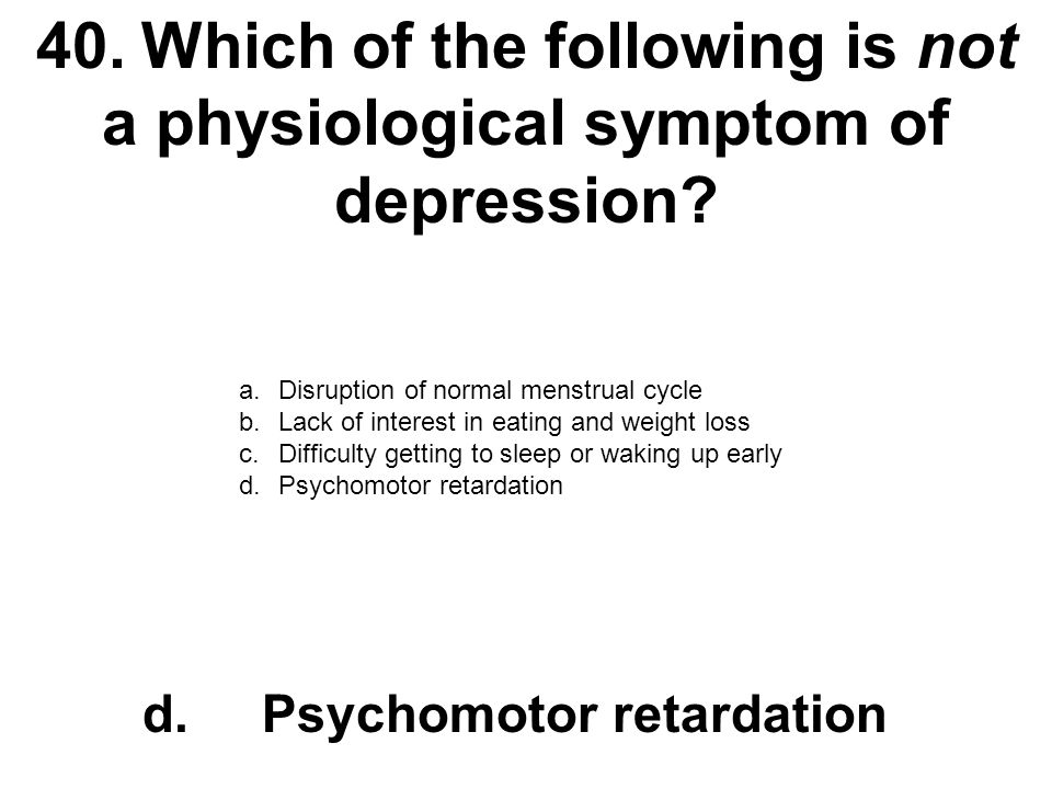 40. Which of the following is not a physiological symptom of depression