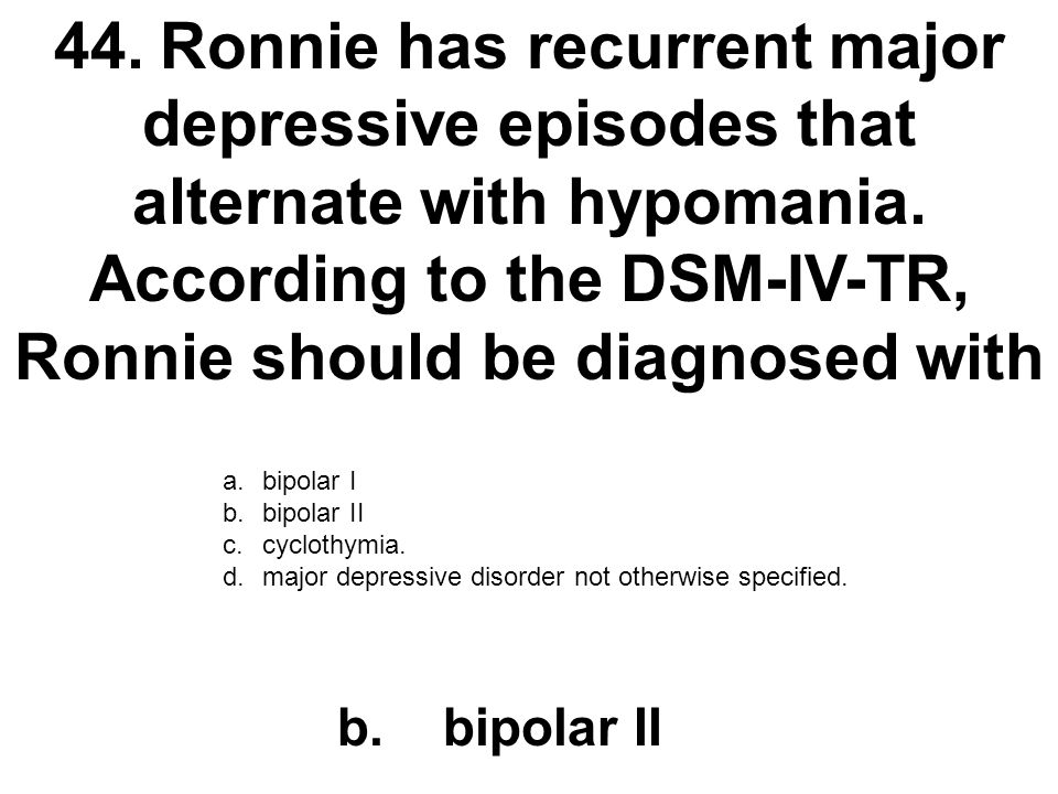 44. Ronnie has recurrent major depressive episodes that alternate with hypomania. According to the DSM-IV-TR, Ronnie should be diagnosed with