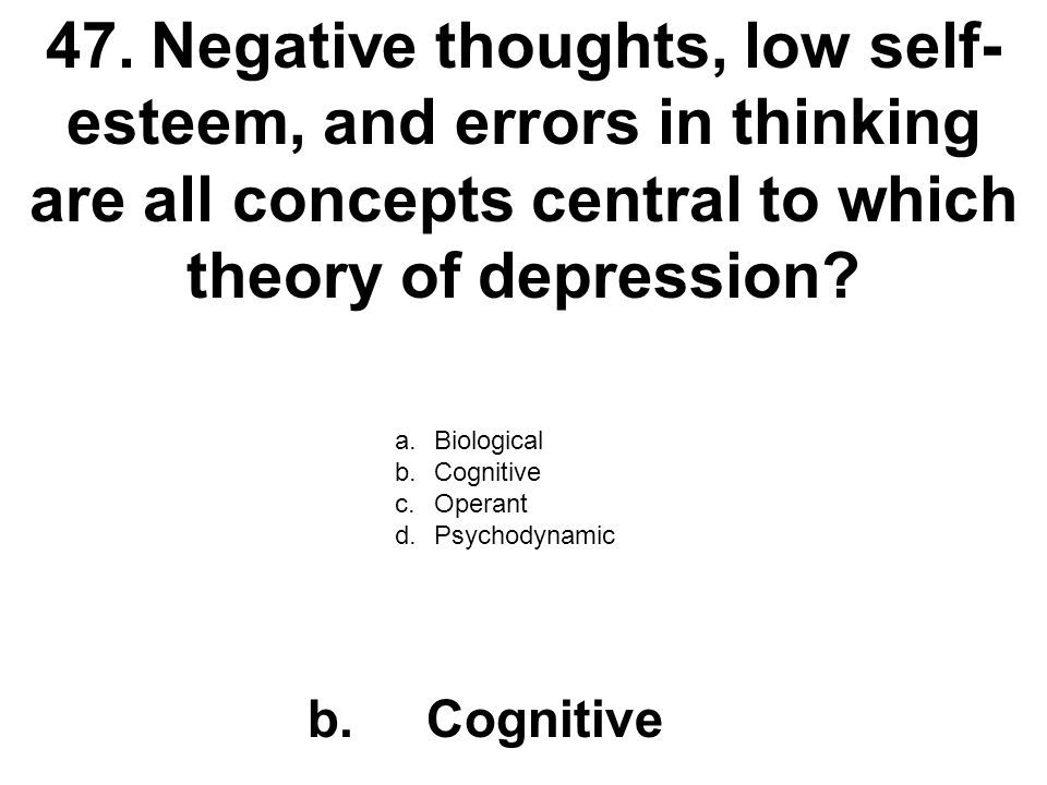 47. Negative thoughts, low self-esteem, and errors in thinking are all concepts central to which theory of depression
