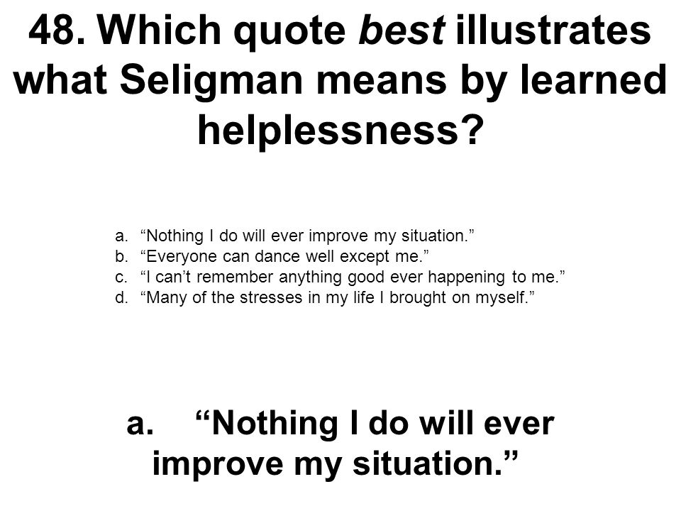 48. Which quote best illustrates what Seligman means by learned helplessness