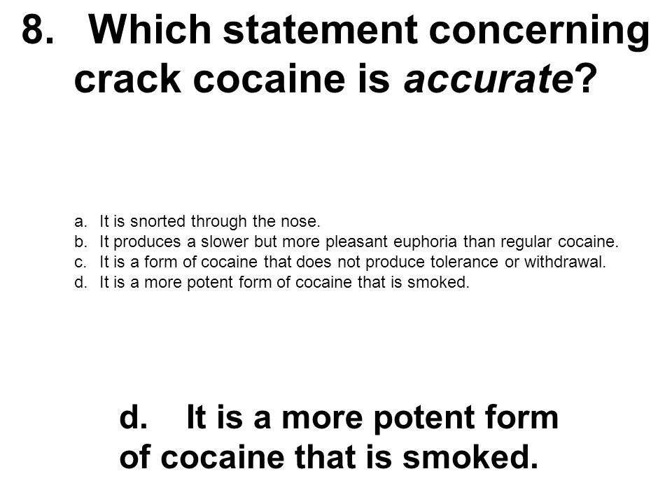 8. Which statement concerning crack cocaine is accurate