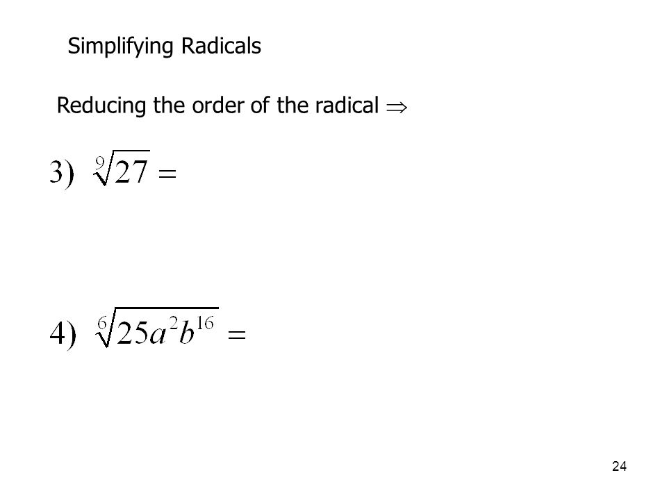 Simplifying Radicals Reducing the order of the radical 