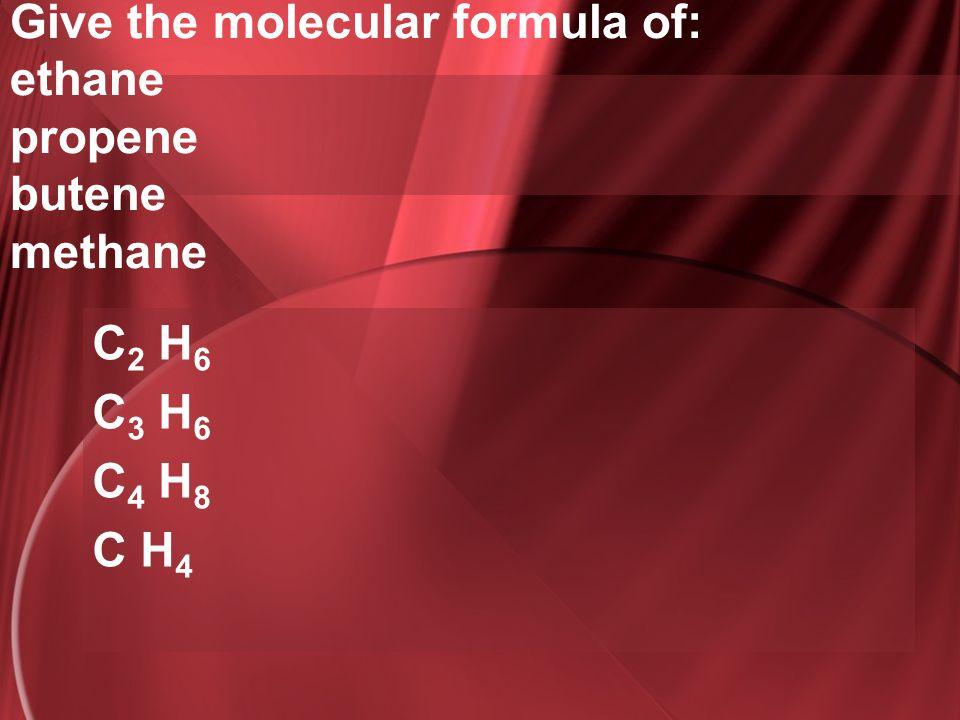Give the molecular formula of: ethane propene butene methane