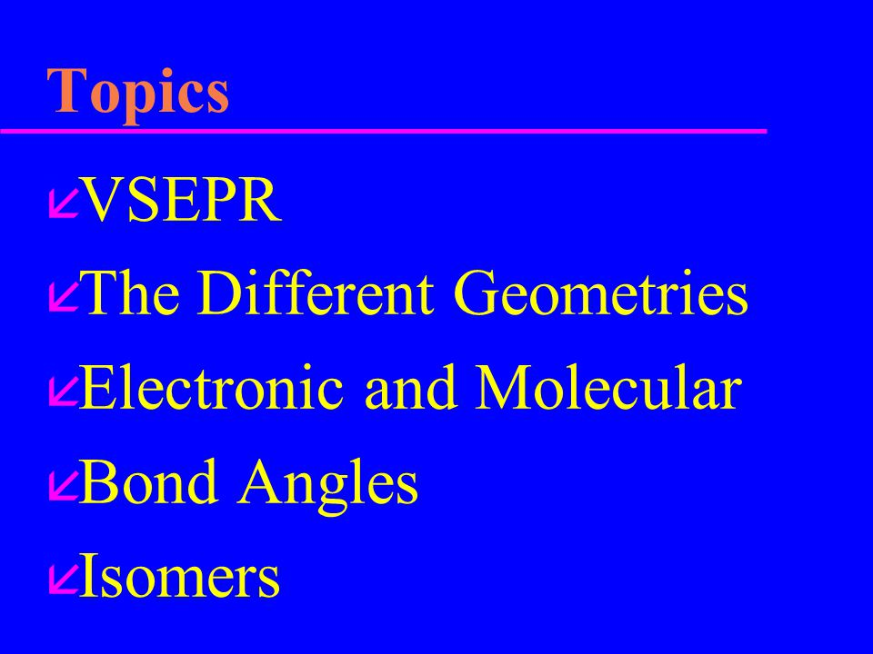 Topics VSEPR The Different Geometries Electronic and Molecular Bond Angles Isomers