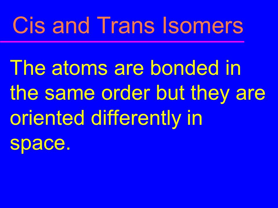 Cis and Trans Isomers The atoms are bonded in the same order but they are oriented differently in space.