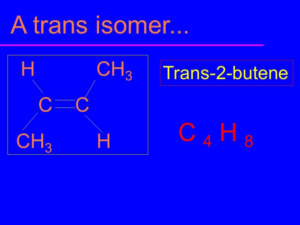 A trans isomer... H CH3 C C CH3 H Trans-2-butene C 4 H 8