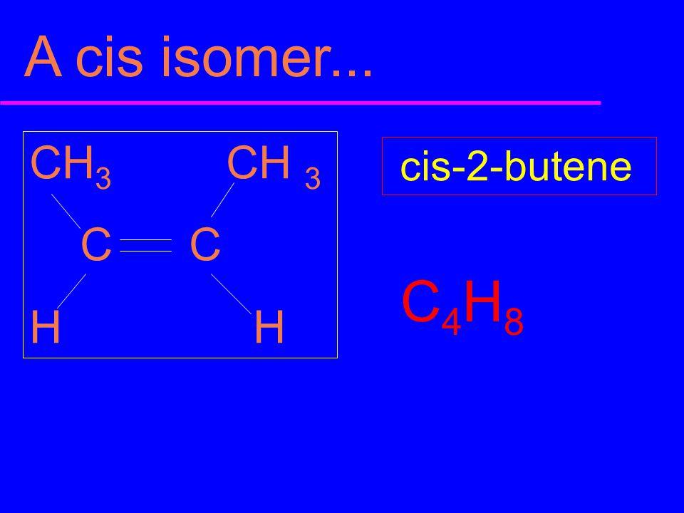 A cis isomer... CH3 CH 3 C C H H cis-2-butene C4H8