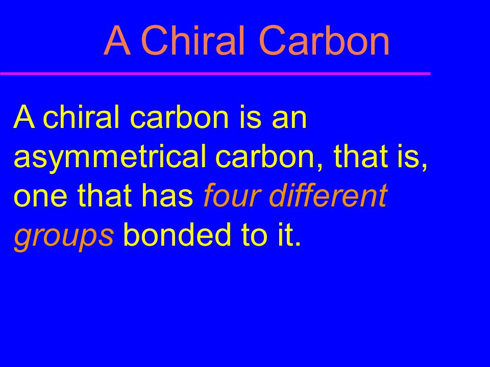 A Chiral Carbon A chiral carbon is an asymmetrical carbon, that is, one that has four different groups bonded to it.
