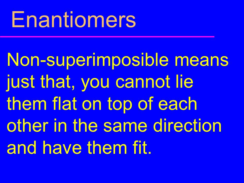 Enantiomers Non-superimposible means just that, you cannot lie them flat on top of each other in the same direction and have them fit.
