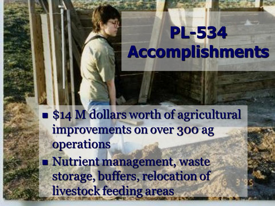 PL-534 Accomplishments $14 M dollars worth of agricultural improvements on over 300 ag operations.