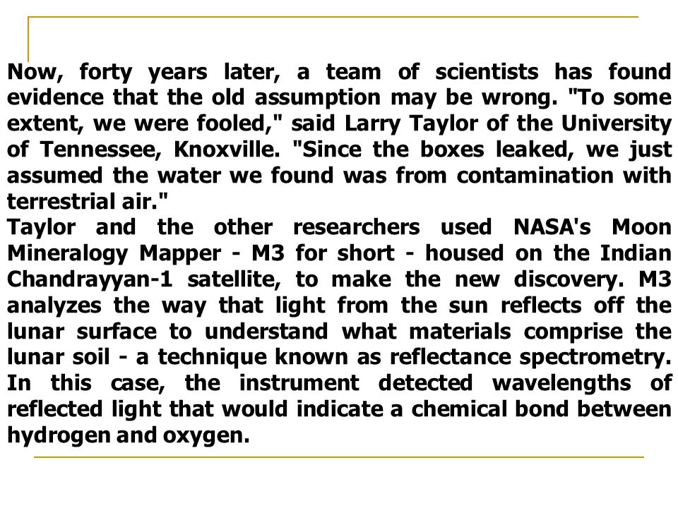 Now, forty years later, a team of scientists has found evidence that the old assumption may be wrong. To some extent, we were fooled, said Larry Taylor of the University of Tennessee, Knoxville. Since the boxes leaked, we just assumed the water we found was from contamination with terrestrial air.