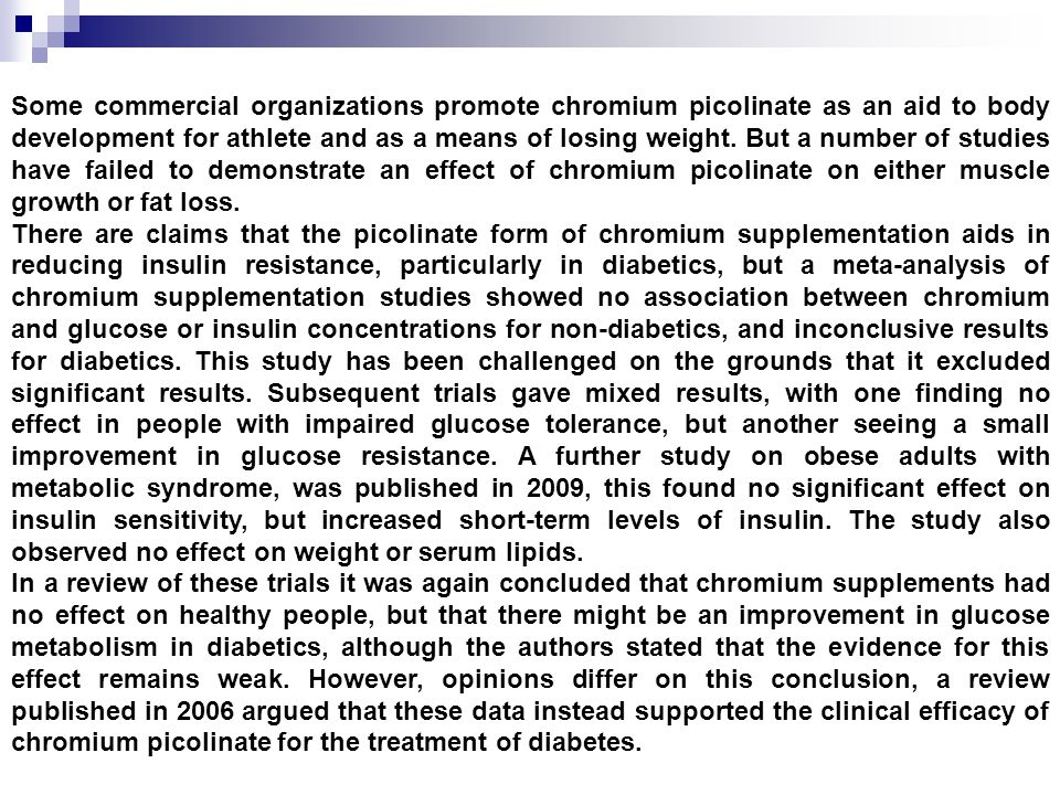 Some commercial organizations promote chromium picolinate as an aid to body development for athlete and as a means of losing weight. But a number of studies have failed to demonstrate an effect of chromium picolinate on either muscle growth or fat loss.