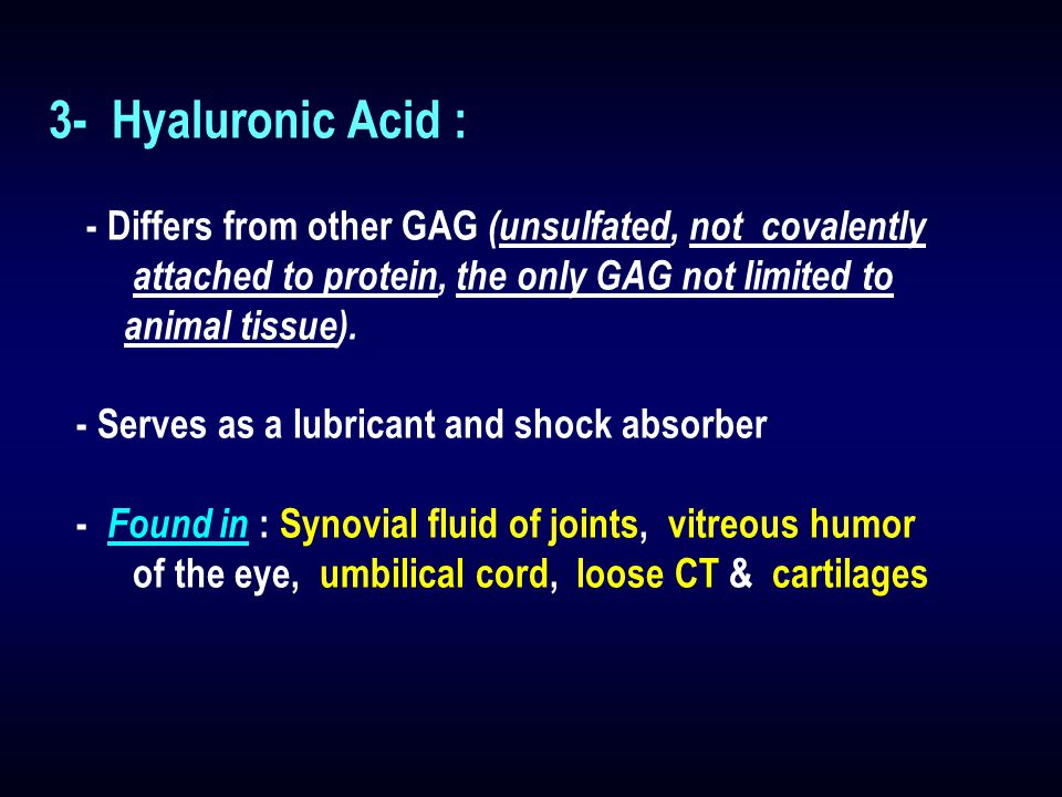 3- Hyaluronic Acid : - Differs from other GAG (unsulfated, not covalently. attached to protein, the only GAG not limited to.