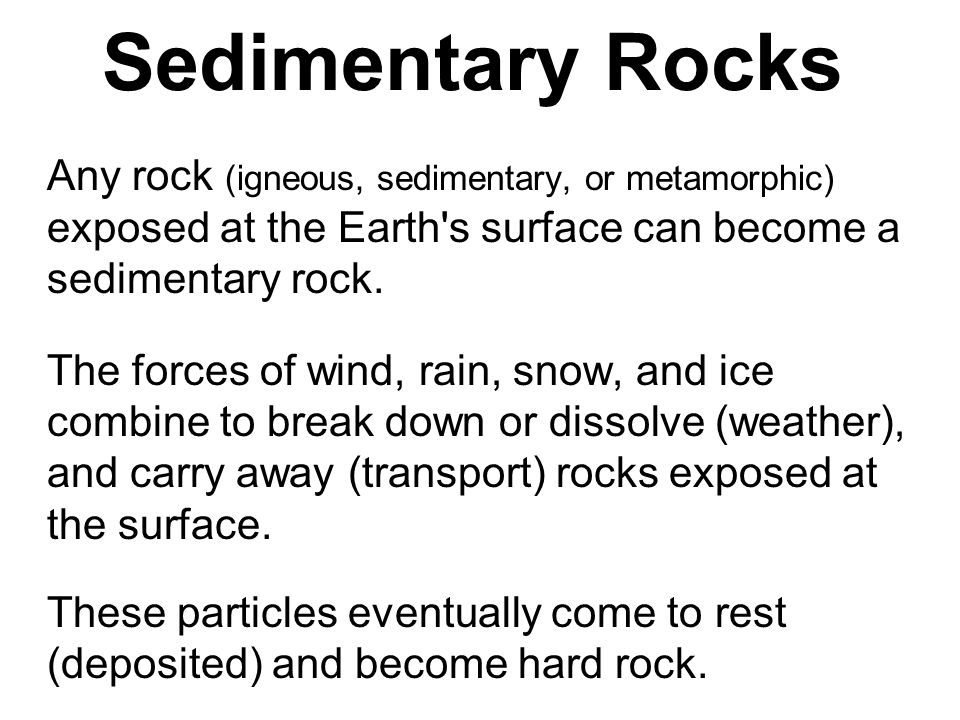 Sedimentary Rocks Any rock (igneous, sedimentary, or metamorphic) exposed at the Earth s surface can become a sedimentary rock.