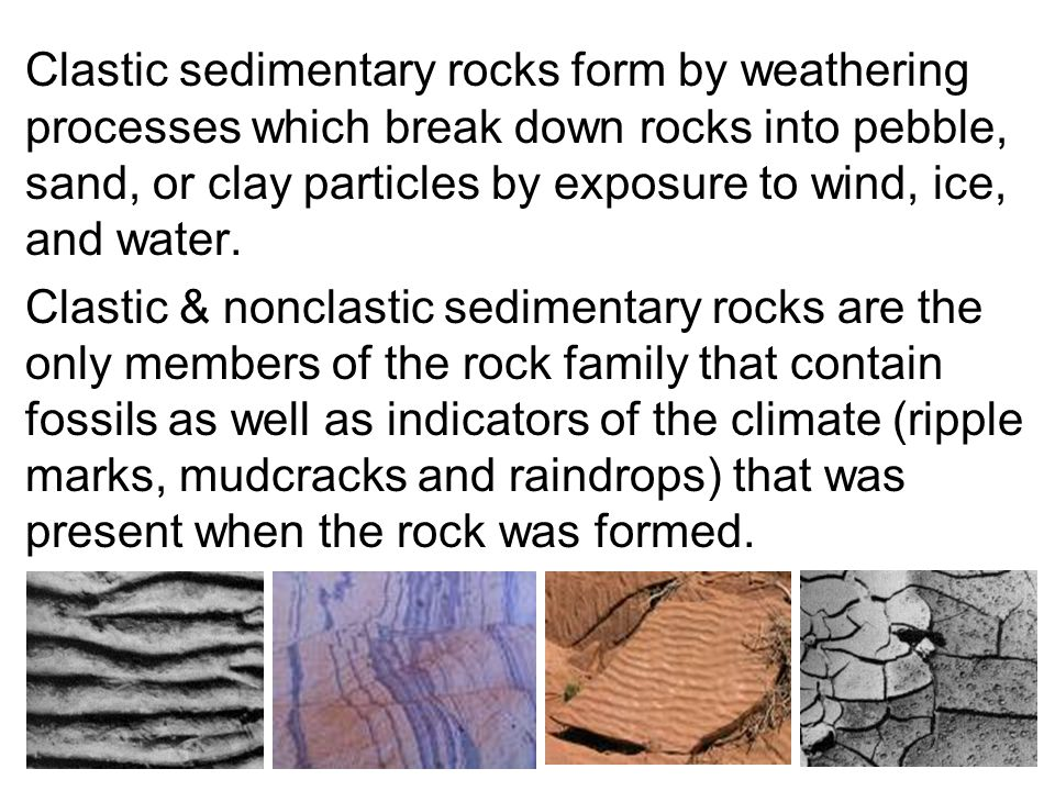 Clastic sedimentary rocks form by weathering processes which break down rocks into pebble, sand, or clay particles by exposure to wind, ice, and water.