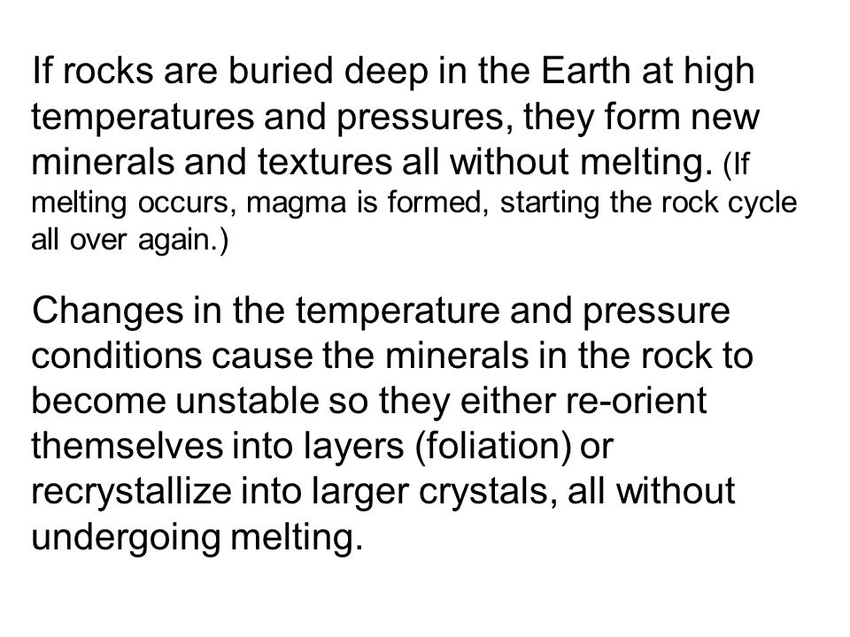 If rocks are buried deep in the Earth at high temperatures and pressures, they form new minerals and textures all without melting. (If melting occurs, magma is formed, starting the rock cycle all over again.)