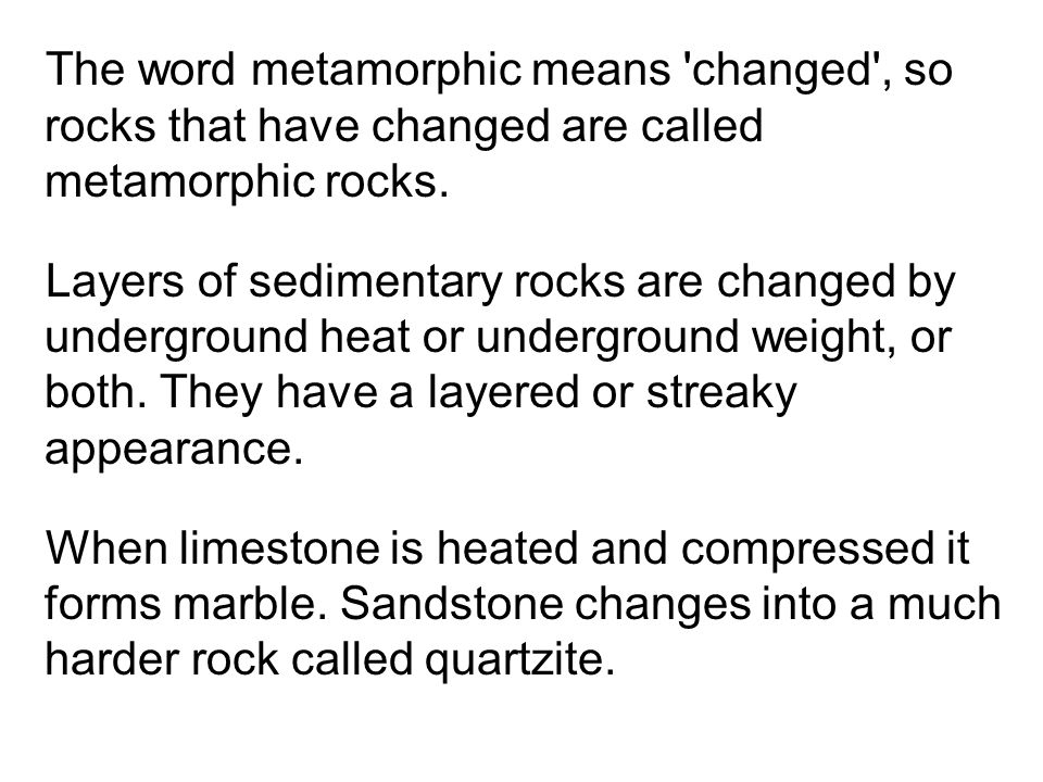 The word metamorphic means changed , so rocks that have changed are called metamorphic rocks.