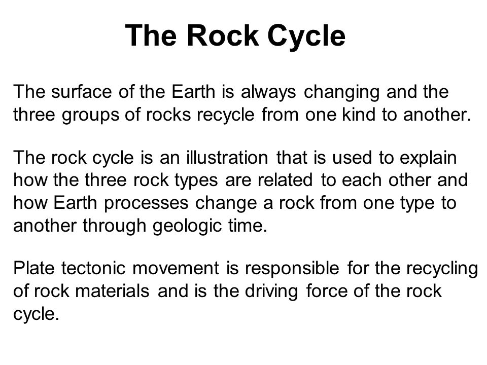 The Rock Cycle The surface of the Earth is always changing and the three groups of rocks recycle from one kind to another.