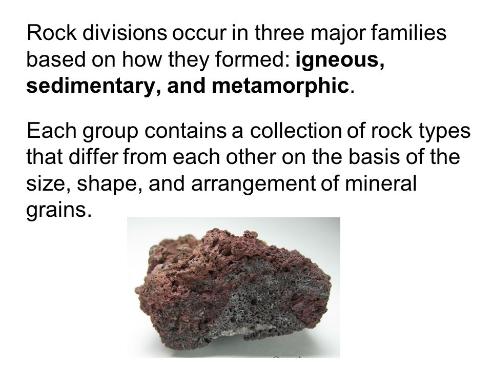 Rock divisions occur in three major families based on how they formed: igneous, sedimentary, and metamorphic.