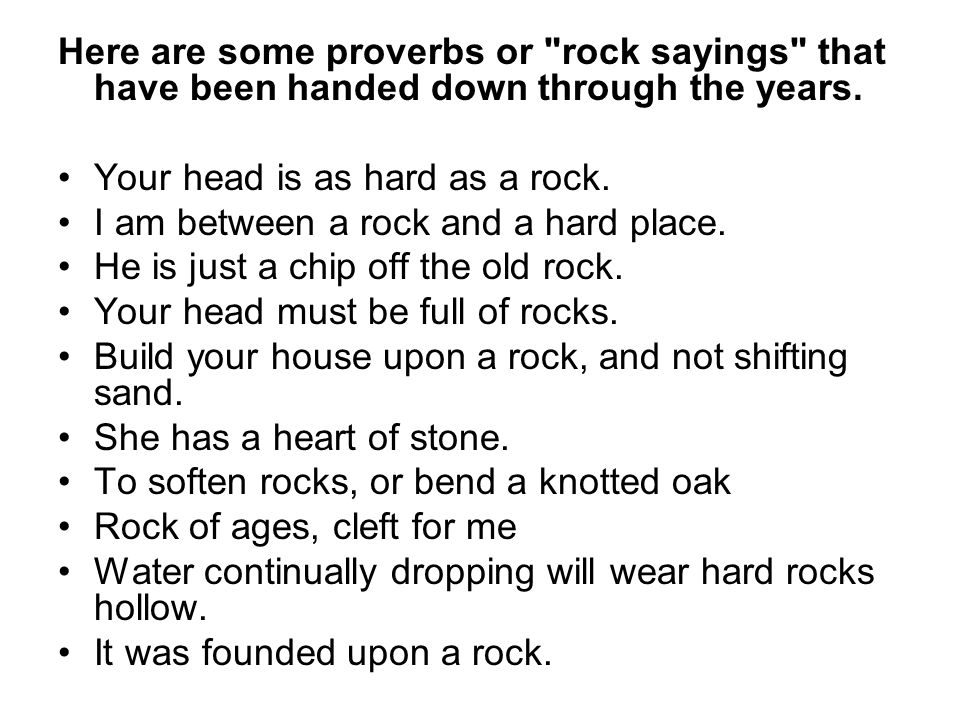 Here are some proverbs or rock sayings that have been handed down through the years.