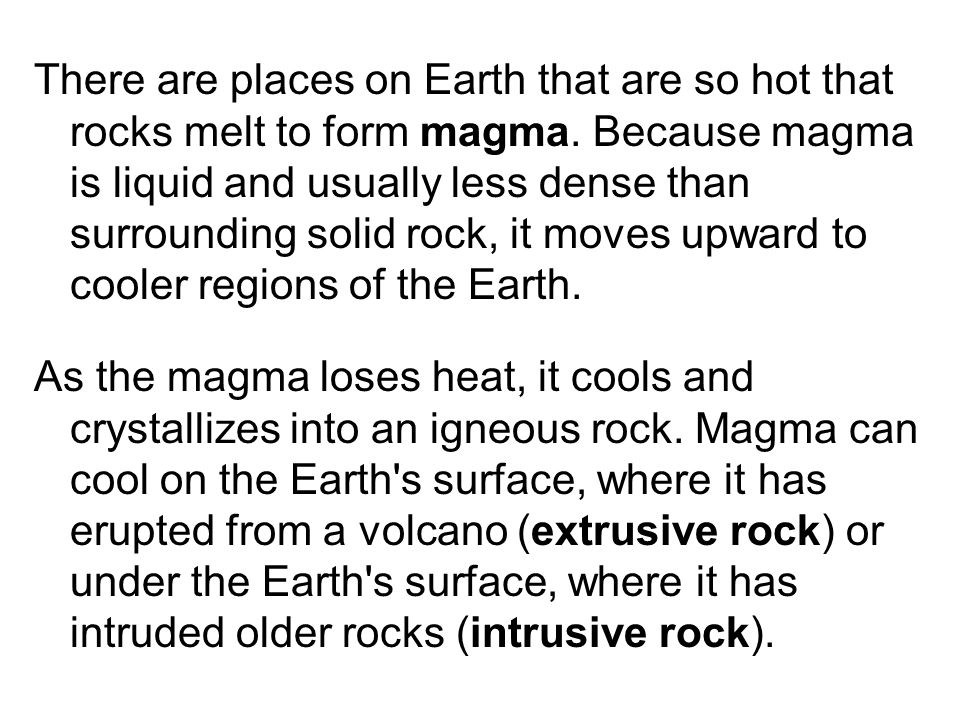 There are places on Earth that are so hot that rocks melt to form magma. Because magma is liquid and usually less dense than surrounding solid rock, it moves upward to cooler regions of the Earth.