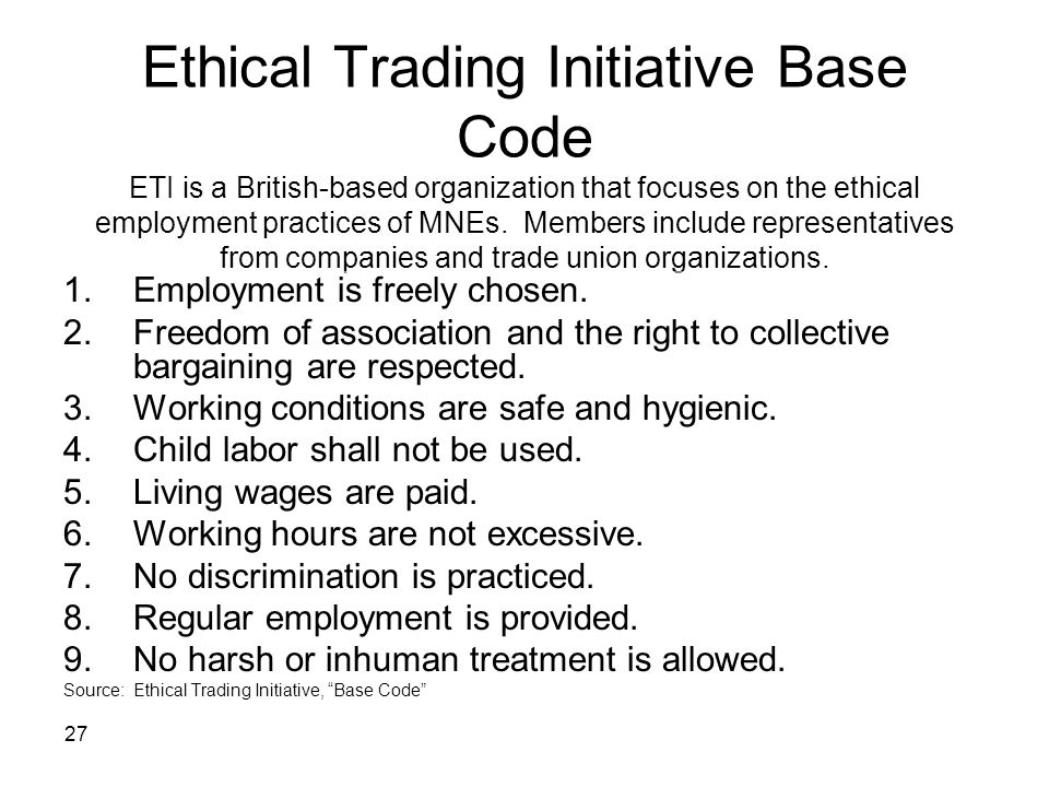 Ethical Trading Initiative Base Code ETI is a British-based organization that focuses on the ethical employment practices of MNEs. Members include representatives from companies and trade union organizations.