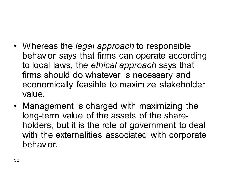 Whereas the legal approach to responsible behavior says that firms can operate according to local laws, the ethical approach says that firms should do whatever is necessary and economically feasible to maximize stakeholder value.