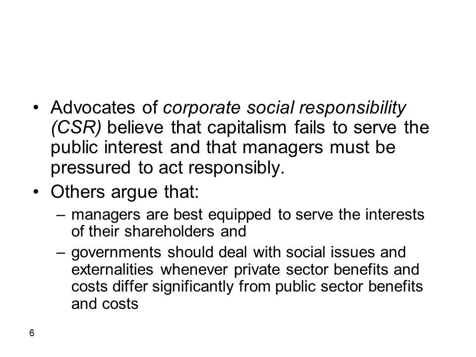 Advocates of corporate social responsibility (CSR) believe that capitalism fails to serve the public interest and that managers must be pressured to act responsibly.