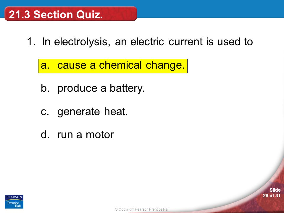 21.3 Section Quiz. 1. In electrolysis, an electric current is used to. cause a chemical change. produce a battery.
