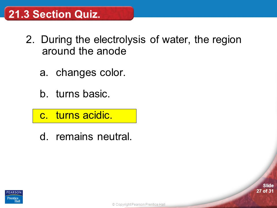21.3 Section Quiz. 2. During the electrolysis of water, the region around the anode. changes color.