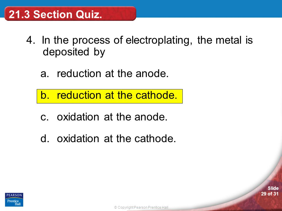 21.3 Section Quiz. 4. In the process of electroplating, the metal is deposited by. reduction at the anode.