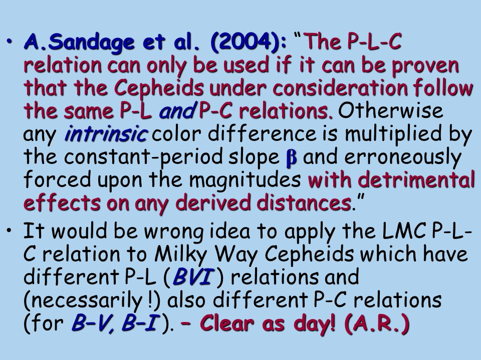 A.Sandage et al. (2004): The P-L-C relation can only be used if it can be proven that the Cepheids under consideration follow the same P-L and P-C relations. Otherwise any intrinsic color difference is multiplied by the constant-period slope β and erroneously forced upon the magnitudes with detrimental effects on any derived distances.