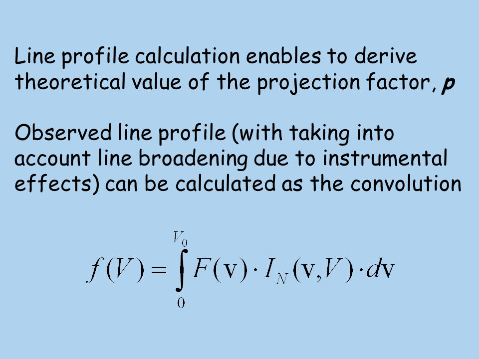 Line profile calculation enables to derive theoretical value of the projection factor, p Observed line profile (with taking into account line broadening due to instrumental effects) can be calculated as the convolution