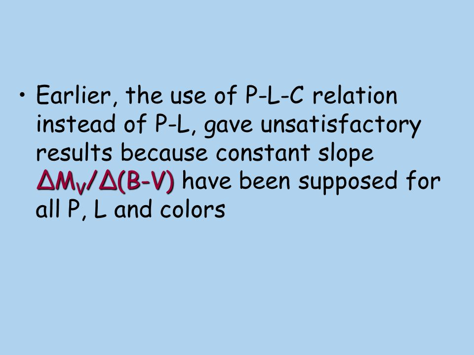 Earlier, the use of P-L-C relation instead of P-L, gave unsatisfactory results because constant slope ΔMV/Δ(B-V) have been supposed for all P, L and colors
