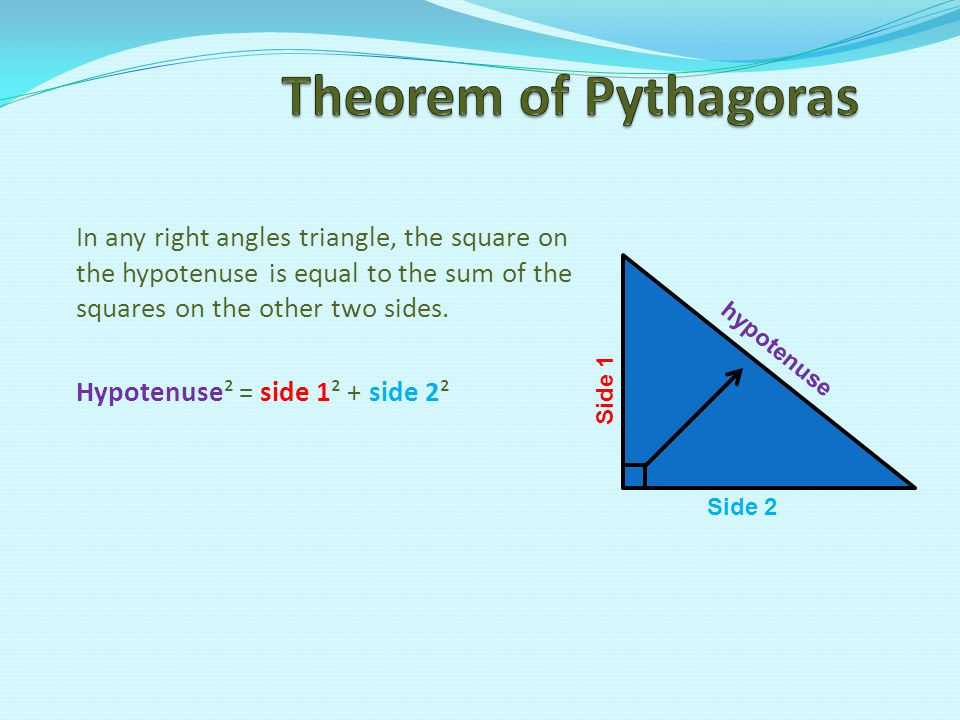Theorem of Pythagoras In any right angles triangle, the square on the hypotenuse is equal to the sum of the squares on the other two sides.