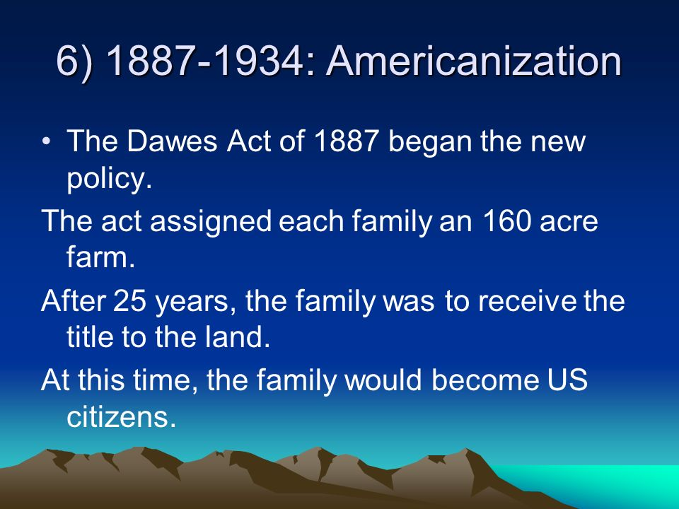 6) 1887-1934: Americanization The Dawes Act of 1887 began the new policy. The act assigned each family an 160 acre farm.