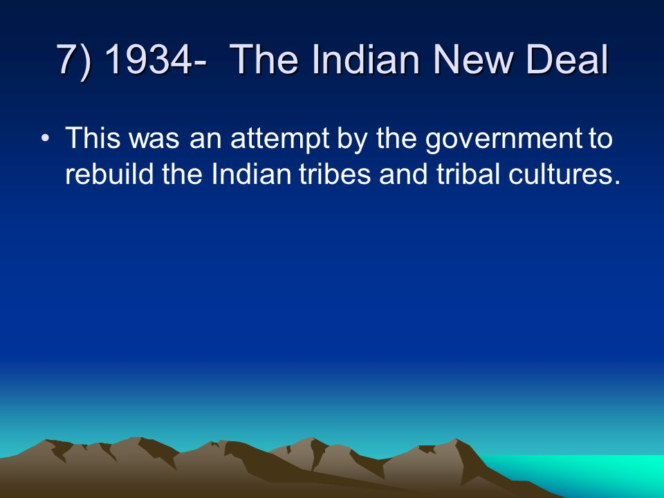 7) 1934- The Indian New Deal This was an attempt by the government to rebuild the Indian tribes and tribal cultures.
