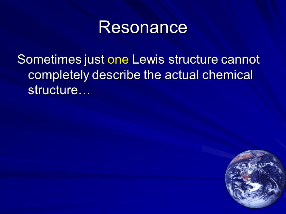 Resonance Sometimes just one Lewis structure cannot completely describe the actual chemical structure…