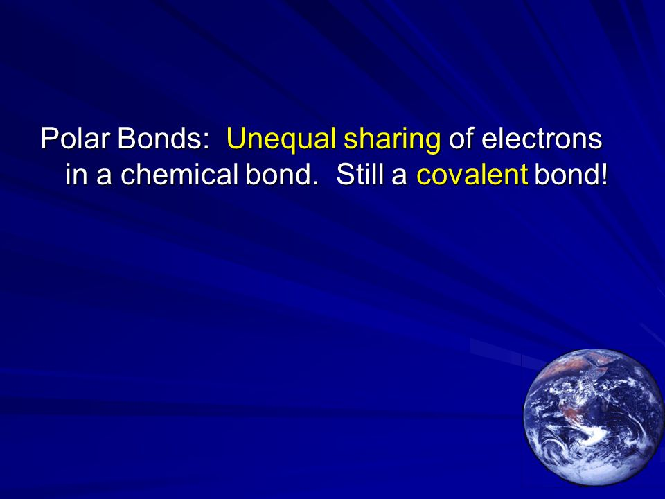 Polar Bonds: Unequal sharing of electrons in a chemical bond