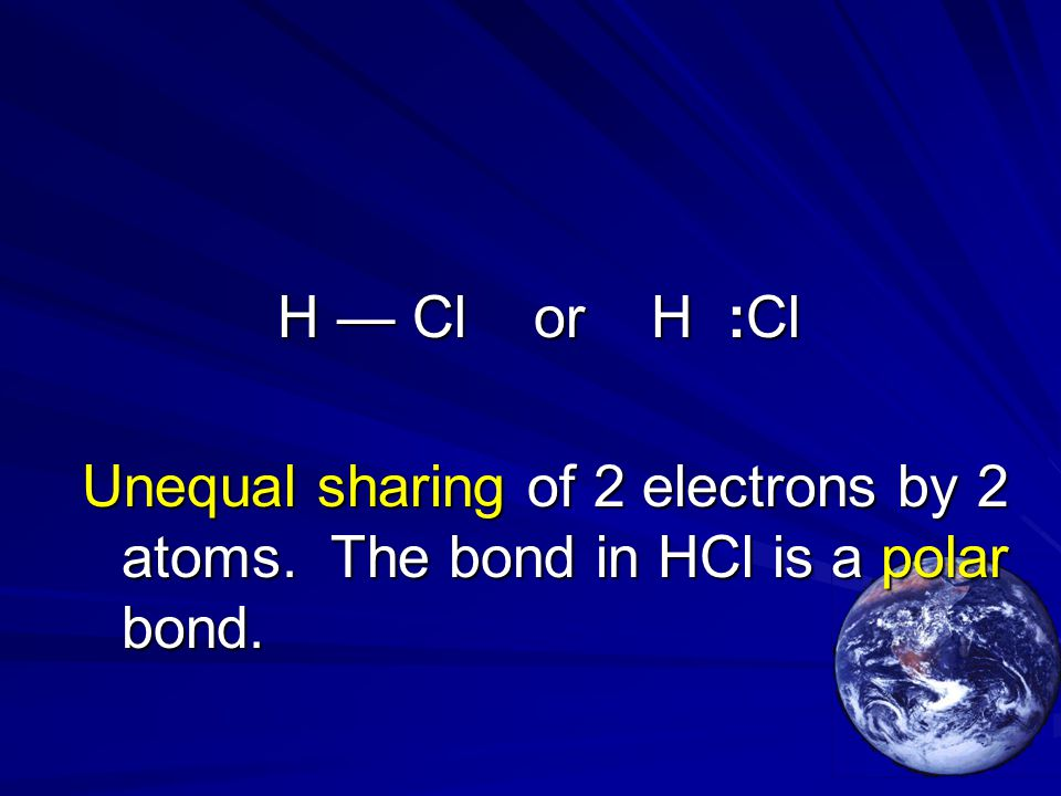H — Cl or H :Cl Unequal sharing of 2 electrons by 2 atoms. The bond in HCl is a polar bond.