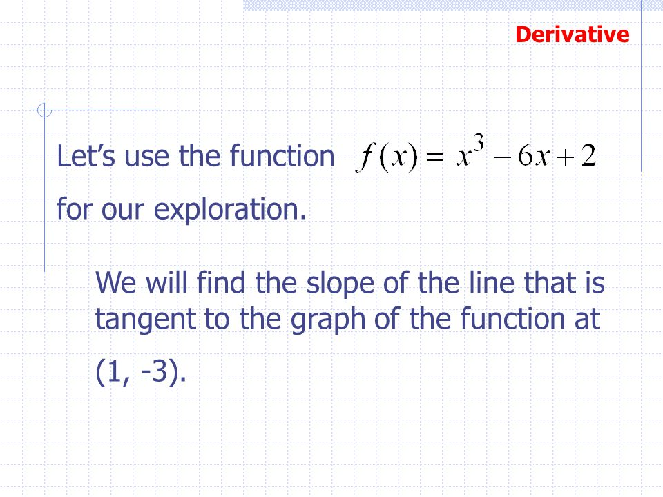 Let's use the function for our exploration. We will find the slope of the line that is tangent to the graph of the function at.