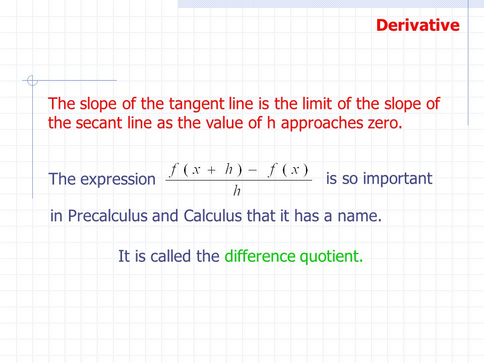 The slope of the tangent line is the limit of the slope of the secant line as the value of h approaches zero.