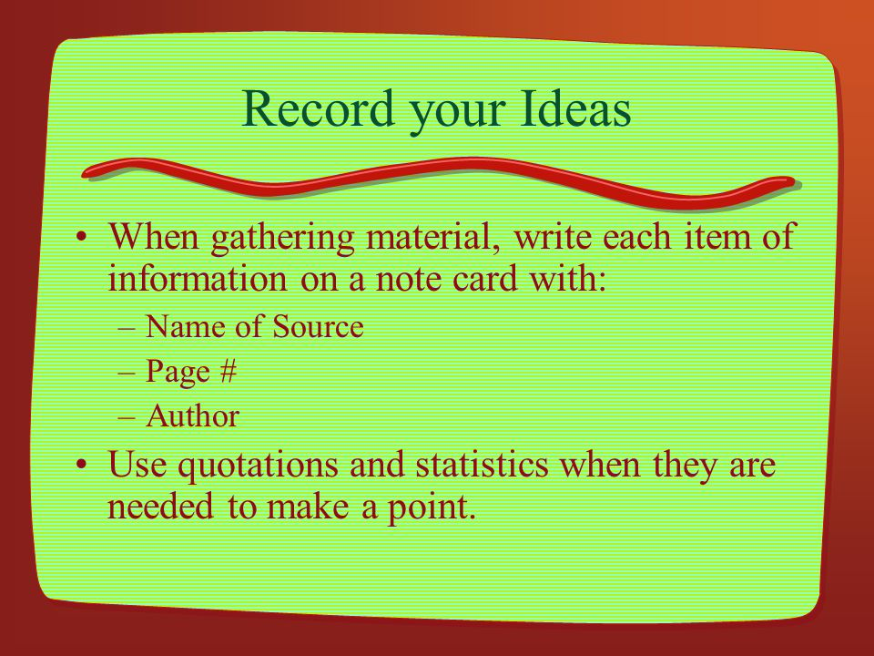 Record your Ideas When gathering material, write each item of information on a note card with: Name of Source.