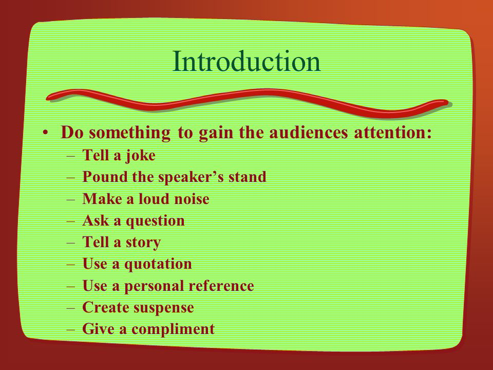 Introduction Do something to gain the audiences attention: Tell a joke