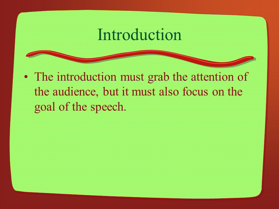 Introduction The introduction must grab the attention of the audience, but it must also focus on the goal of the speech.