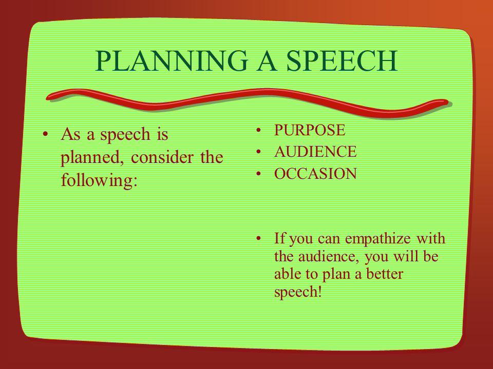 PLANNING A SPEECH As a speech is planned, consider the following: