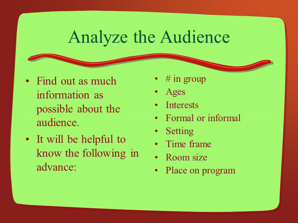 Analyze the Audience Find out as much information as possible about the audience. It will be helpful to know the following in advance: