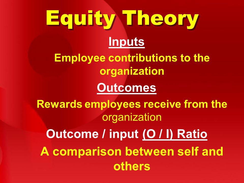 Equity Theory Outcomes Outcome / input (O / I) Ratio Inputs