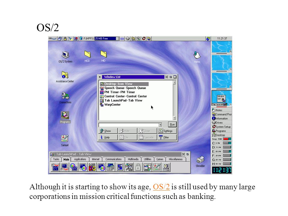 OS/2 Although it is starting to show its age, OS/2 is still used by many large corporations in mission critical functions such as banking.
